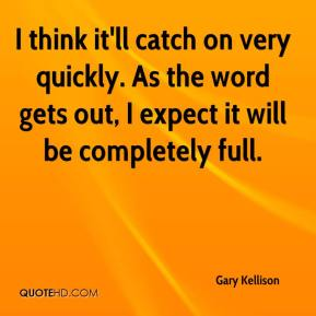 Gary Kellison - I think it'll catch on very quickly. As the word gets out, I expect it will be completely full.
