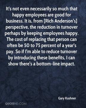 Gary Kushner - It's not even necessarily so much that happy employees are good for business. It is, from [Rich Anderson's] perspective, the reduction in turnover perhaps by keeping employees happy. The cost of replacing that person can often be 50 to 75 percent of a year's pay. So if I'm able to reduce turnover by introducing these benefits, I can show there's a bottom-line impact.