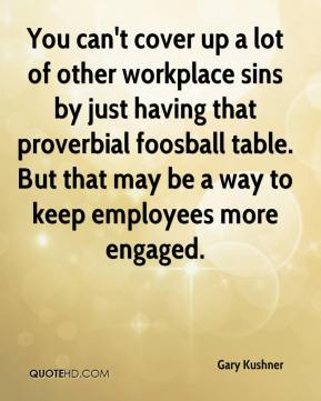 Gary Kushner - You can't cover up a lot of other workplace sins by just having that proverbial foosball table. But that may be a way to keep employees more engaged.