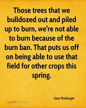 Gary Marburger - Those trees that we bulldozed out and piled up to burn, we're not able to burn because of the burn ban. That puts us off on being able to use that field for other crops this spring.