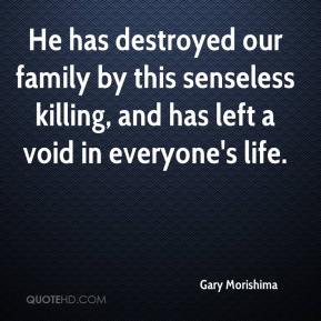 Gary Morishima - He has destroyed our family by this senseless killing, and has left a void in everyone's life.