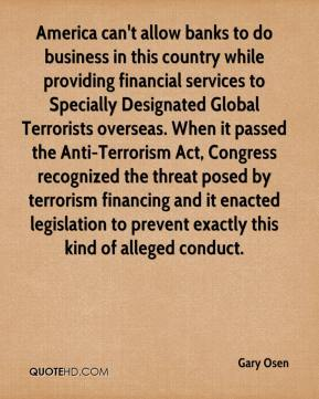 Gary Osen - America can't allow banks to do business in this country while providing financial services to Specially Designated Global Terrorists overseas. When it passed the Anti-Terrorism Act, Congress recognized the threat posed by terrorism financing and it enacted legislation to prevent exactly this kind of alleged conduct.