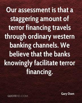 Gary Osen - Our assessment is that a staggering amount of terror financing travels through ordinary western banking channels. We believe that the banks knowingly facilitate terror financing.