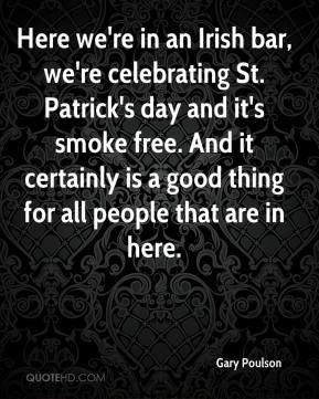 Gary Poulson - Here we're in an Irish bar, we're celebrating St. Patrick's day and it's smoke free. And it certainly is a good thing for all people that are in here.
