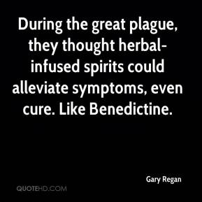 Gary Regan - During the great plague, they thought herbal-infused spirits could alleviate symptoms, even cure. Like Benedictine.
