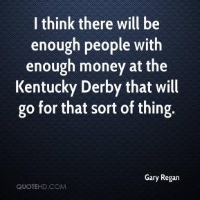 Gary Regan - I think there will be enough people with enough money at the Kentucky Derby that will go for that sort of thing.