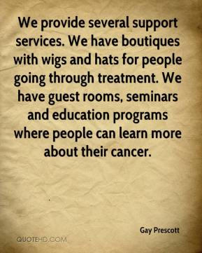 Gay Prescott - We provide several support services. We have boutiques with wigs and hats for people going through treatment. We have guest rooms, seminars and education programs where people can learn more about their cancer.
