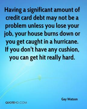 Having a significant amount of credit card debt may not be a problem unless you lose your job, your house burns down or you get caught in a hurricane. If you don't have any cushion, you can get hit really hard.