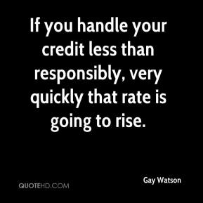 If you handle your credit less than responsibly, very quickly that rate is going to rise.