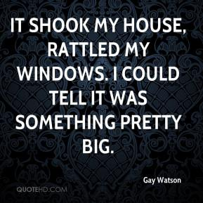 Gay Watson - It shook my house, rattled my windows. I could tell it was something pretty big.