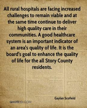 Gaylan Scofield - All rural hospitals are facing increased challenges to remain viable and at the same time continue to deliver high quality care in their communities. A good healthcare system is an important indicator of an area's quality of life. It is the board's goal to enhance the quality of life for the all Story County residents.