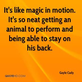 Gayle Cady - It's like magic in motion. It's so neat getting an animal to perform and being able to stay on his back.