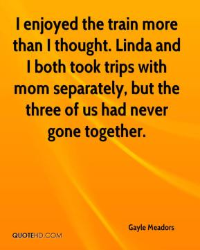 Gayle Meadors - I enjoyed the train more than I thought. Linda and I both took trips with mom separately, but the three of us had never gone together.