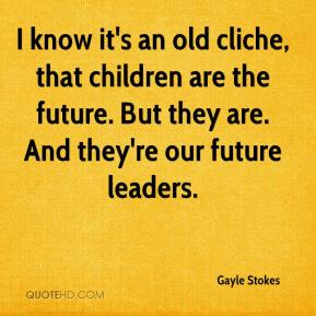 Gayle Stokes - I know it's an old cliche, that children are the future. But they are. And they're our future leaders.
