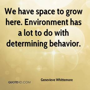 Genevieve Whittemore - We have space to grow here. Environment has a lot to do with determining behavior.