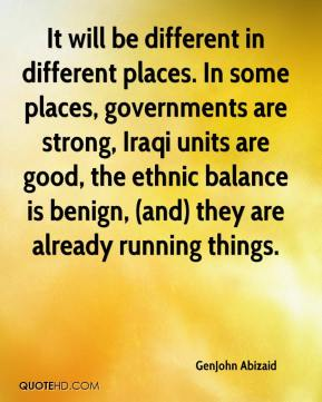GenJohn Abizaid - It will be different in different places. In some places, governments are strong, Iraqi units are good, the ethnic balance is benign, (and) they are already running things.
