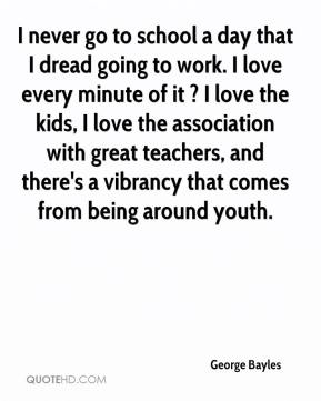 George Bayles - I never go to school a day that I dread going to work. I love every minute of it ? I love the kids, I love the association with great teachers, and there's a vibrancy that comes from being around youth.