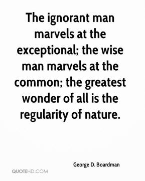George D. Boardman - The ignorant man marvels at the exceptional; the wise man marvels at the common; the greatest wonder of all is the regularity of nature.