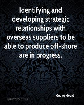 George Gould - Identifying and developing strategic relationships with overseas suppliers to be able to produce off-shore are in progress.