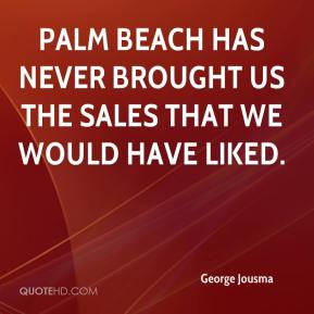 George Jousma - Palm Beach has never brought us the sales that we would have liked.
