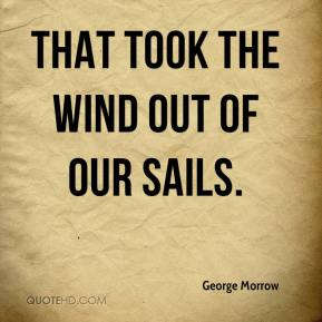 George Morrow - That took the wind out of our sails.