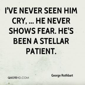 George Rothbart - I've never seen him cry, ... He never shows fear. He's been a stellar patient.