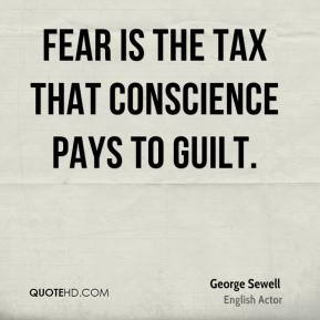 George Sewell - Fear is the tax that conscience pays to guilt.