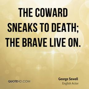 George Sewell - The coward sneaks to death; the brave live on.