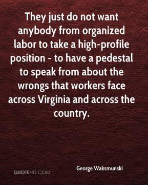 George Waksmunski - They just do not want anybody from organized labor to take a high-profile position - to have a pedestal to speak from about the wrongs that workers face across Virginia and across the country.