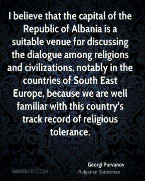 Georgi Purvanov - I believe that the capital of the Republic of Albania is a suitable venue for discussing the dialogue among religions and civilizations, notably in the countries of South East Europe, because we are well familiar with this country's track record of religious tolerance.
