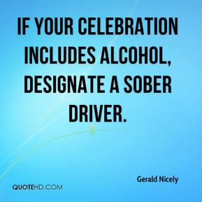 Gerald Nicely - If your celebration includes alcohol, designate a sober driver.