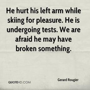 Gerard Rougier - He hurt his left arm while skiing for pleasure. He is undergoing tests. We are afraid he may have broken something.