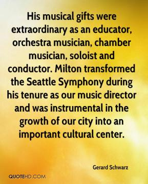 Gerard Schwarz - His musical gifts were extraordinary as an educator, orchestra musician, chamber musician, soloist and conductor. Milton transformed the Seattle Symphony during his tenure as our music director and was instrumental in the growth of our city into an important cultural center.