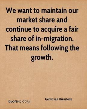 Gerrit van Huisstede - We want to maintain our market share and continue to acquire a fair share of in-migration. That means following the growth.