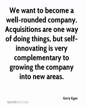 Gerry Egan - We want to become a well-rounded company. Acquisitions are one way of doing things, but self-innovating is very complementary to growing the company into new areas.