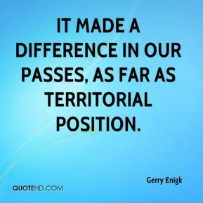 Gerry Enigk - It made a difference in our passes, as far as territorial position.