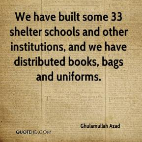 We have built some 33 shelter schools and other institutions, and we have distributed books, bags and uniforms.
