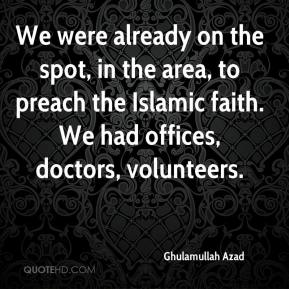 Ghulamullah Azad - We were already on the spot, in the area, to preach the Islamic faith. We had offices, doctors, volunteers.