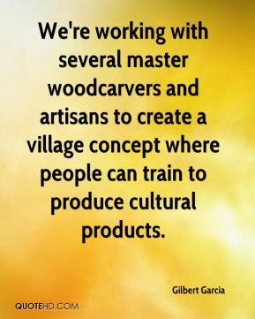 Gilbert Garcia - We're working with several master woodcarvers and artisans to create a village concept where people can train to produce cultural products.