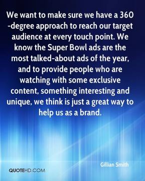 Gillian Smith - We want to make sure we have a 360-degree approach to reach our target audience at every touch point. We know the Super Bowl ads are the most talked-about ads of the year, and to provide people who are watching with some exclusive content, something interesting and unique, we think is just a great way to help us as a brand.