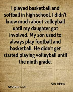 Gina Trinsey - I played basketball and softball in high school. I didn't know much about volleyball until my daughter got involved. My son used to always play football and basketball. He didn't get started playing volleyball until the ninth grade.