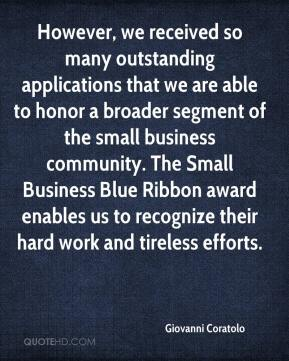 Giovanni Coratolo - However, we received so many outstanding applications that we are able to honor a broader segment of the small business community. The Small Business Blue Ribbon award enables us to recognize their hard work and tireless efforts.