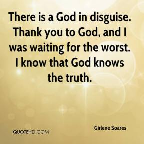 Girlene Soares - There is a God in disguise. Thank you to God, and I was waiting for the worst. I know that God knows the truth.