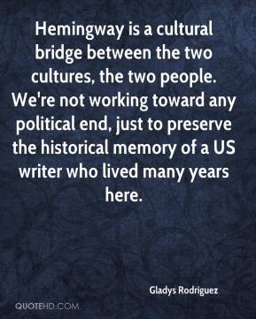Gladys Rodriguez - Hemingway is a cultural bridge between the two cultures, the two people. We're not working toward any political end, just to preserve the historical memory of a US writer who lived many years here.