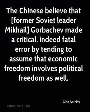 Glen Barclay - The Chinese believe that [former Soviet leader Mikhail] Gorbachev made a critical, indeed fatal error by tending to assume that economic freedom involves political freedom as well.