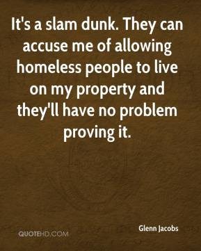 It's a slam dunk. They can accuse me of allowing homeless people to live on my property and they'll have no problem proving it.