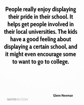 Glenn Newman - People really enjoy displaying their pride in their school. It helps get people involved in their local universities. The kids have a good feeling about displaying a certain school, and it might even encourage some to want to go to college.