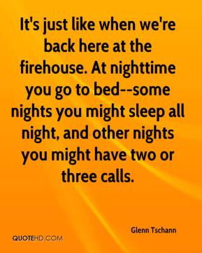 Glenn Tschann - It's just like when we're back here at the firehouse. At nighttime you go to bed--some nights you might sleep all night, and other nights you might have two or three calls.