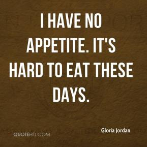 Gloria Jordan - I have no appetite. It's hard to eat these days.