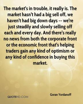 Goran Yordanoff - The market's in trouble, it really is. The market hasn't had a big sell off, we haven't had big down days -- we're just steadily and slowly selling off each and every day. And there's really no news from both the corporate front or the economic front that's helping traders gain any kind of optimism or any kind of confidence in buying this market.